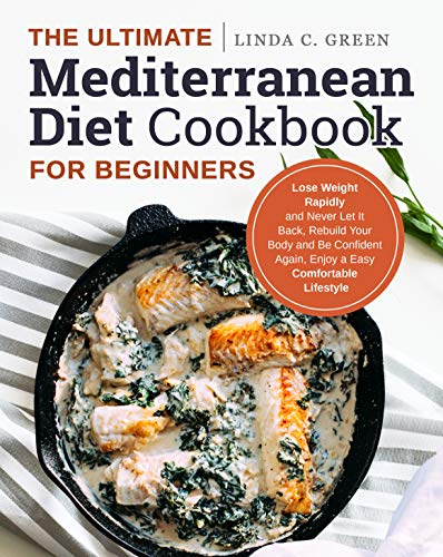 The Ultimate Mediterranean Diet Cookbook for Beginners: Lose Weight Rapidly and Never Let It Back, Rebuild Your Body and Be Confident Again, Enjoy a Easy Comfortable Lifestyle by Linda C. Green