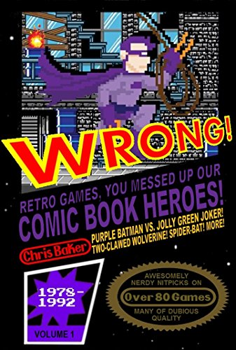 WRONG! Retro Games, You Messed Up Our Comic Book Heroes! by Chris Baker and Matthew Waite