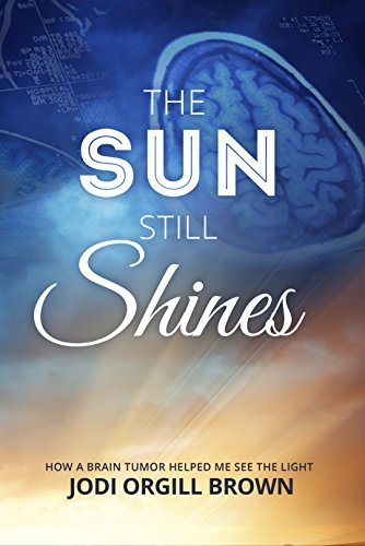 The Sun Still Shines: How a Brain Tumor Helped Me See the Light by Jodi Orgill Brown