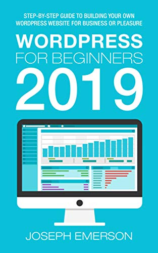 WordPress for Beginners 2019: Step-by-Step Guide to Building Your Own WordPress Website for Business or Pleasure by Joseph Emerson