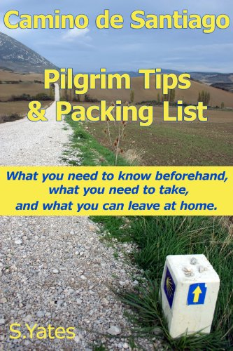 Pilgrim Tips & Packing List Camino de Santiago: What you need to know beforehand, what you need to take, and what you can leave at home. by S. Yates and Daphne Hnatiuk