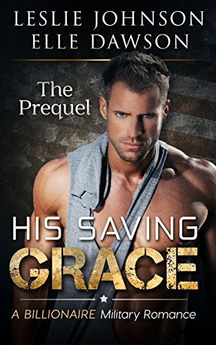 His Saving Grace – The Prequel: A Billionaire Military Romance by Leslie Johnson and Elle Dawson