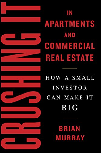Crushing It in Apartments and Commercial Real Estate: How a Small Investor Can Make It Big by Brian H. Murray
