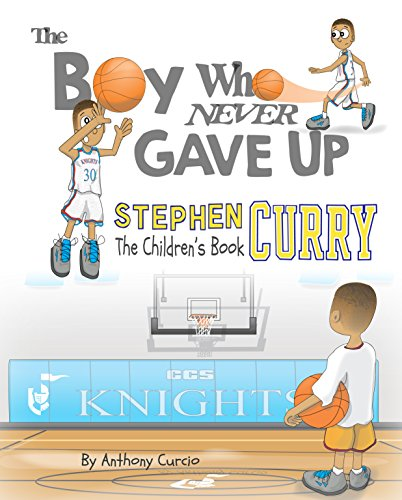 Stephen Curry: The Children's Book: The Boy Who Never Gave Up by Anthony Curcio