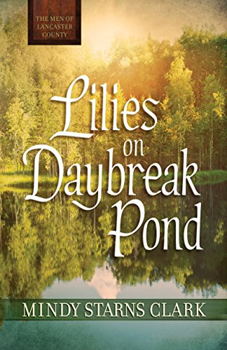 Lilies on Daybreak Pond (The Men of Lancaster County) by Mindy Starns Clark
