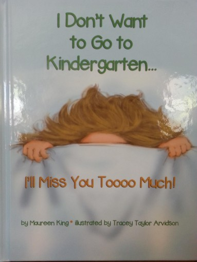 I Don't Want to Go to Kindergarten … I'll Miss You Toooo Much! (Mrs. King's Toolbox Series Book 1) by Maureen King