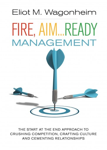Fire, Aim…Ready: Management: The Start at the End Approach to Crushing Competition, Crafting Culture, and Cementing Relationships by Eliot Wagonheim