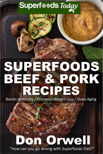 Superfoods Beef & Pork Recipes: Over 65 Quick & Easy Gluten Free Low Cholesterol Whole Foods Recipes full of Antioxidants & Phytochemicals (Natural Weight Loss Transformation Book 122) by Do Orwell