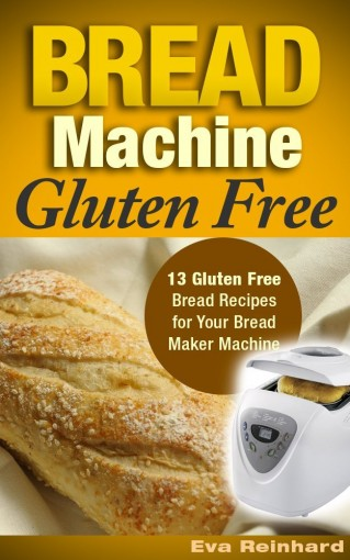 Bread Machine Gluten Free: 13 Gluten Free Bread Recipes for Your Bread Maker Machine (Celiac Disease, Gluten Intolerance, Baking) by Eva Reinhard
