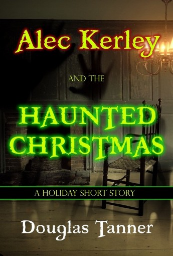 Alec Kerley and the Haunted Christmas (Alec Kerley and the Monster Hunters Book 4) by Douglas Tanner