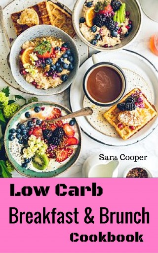 Low Carb Breakfast And Brunch Cookbook: Delicious Low Carb Food You Can Have In The Morning For Weight Control by Sara Cooper