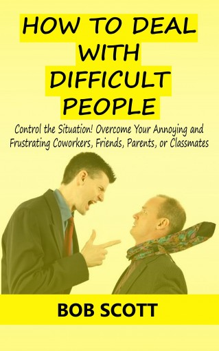 How to Deal with Difficult People: Control the Situation! Overcome Your Annoying and Frustrating Coworkers, Friends, Parents, or Classmates by Bob Scott