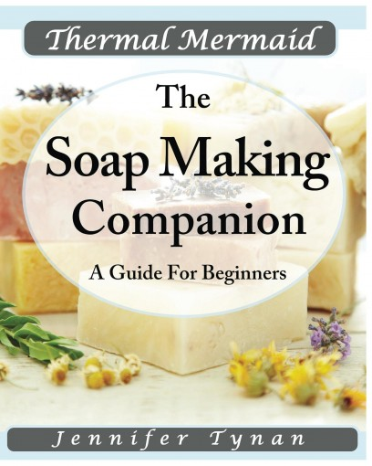 Thermal Mermaid  A Soap Making Companion: Guide For Beginners by Jennifer Tynan