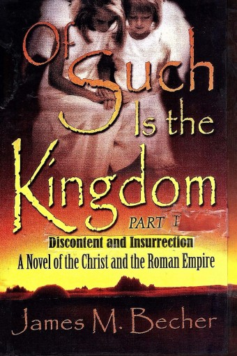 Of Such Is The Kingdom, PART I: Discontent and Insurrection: A Novel of the Christ and the Roman Empire (Of Such Is The Kingdom, A Novel of Biblical Times Book 1) by James Becher