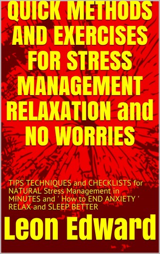 QUICK METHODS AND EXERCISES FOR STRESS MANAGEMENT RELAXATION and NO WORRIES: TIPS TECHNIQUES and CHECKLISTS for NATURAL Stress Management in MINUTES and ' How to END ANXIETY '  RELAX and SLEEP BETTER by Leon Edward