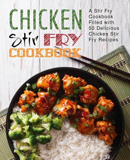 Chicken Stir Fry Cookbook: A Stir Fry Cookbook Filled with 50 Delicious Chicken Stir Fry Recipes by BookSumo Press