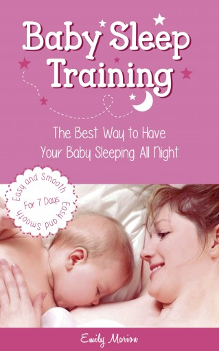 Baby Sleep Training: The Best Way To Have Your Baby Sleeping All Night – Easy And Smooth For 7 Days by Emily Marion