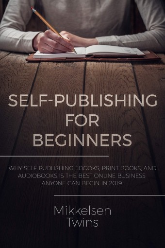 Self-Publishing for Beginners: Why Self-Publishing ebooks, print books, and audiobooks is the Best Online Business Anyone can Begin in 2019 (Passive Income Book 16) by Mikkelsen Twins