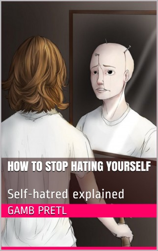 How to stop hating yourself: Self-hatred explained by Gamb Pretl