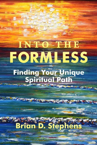 Into the Formless: Finding Your Unique Spiritual Path by Brian D. Stephens
