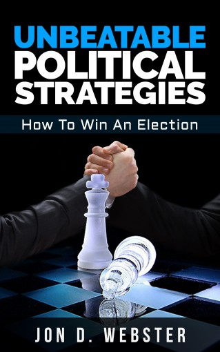 Unbeatable Political Strategies: How To Win An Election by Jon D. Webster
