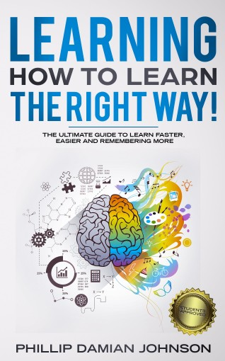 Learning How To Learn The Right Way!: The Ultimate Guide To Learn Faster, Easier And Remembering More by Phillip Damian Johnson
