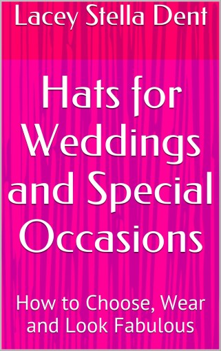 Hats for Weddings and Special Occasions: How to Choose, Wear and Look Fabulous by Lacey Stella Dent
