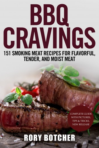 BBQ Cravings:151 Smoking Meat Recipes For Flavorful, Tender, And Moist Meat (Rory's Meat Kitchen) by Rory Botcher