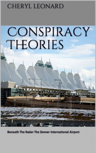 Conspiracy Theories: Beneath The Radar The Denver International Airport by Cheryl Leonard