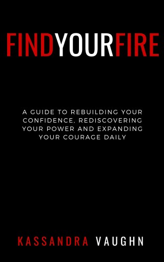 Find Your Fire: : A Guide to Rebuilding Your Confidence, Rediscovering Your Power, and Expanding Your Courage Daily by Kassandra Vaughn
