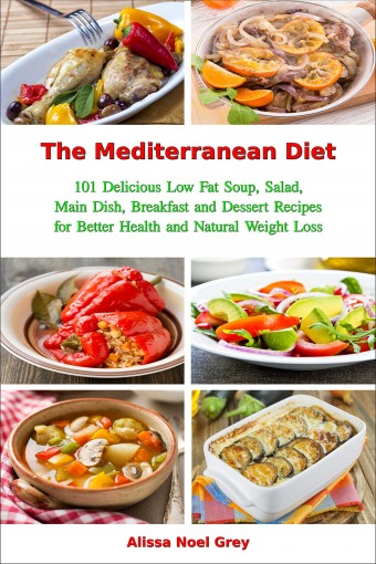 The Mediterranean Diet: 101 Delicious Low Fat Soup, Salad, Main Dish, Breakfast and Dessert Recipes for Better Health and Natural Weight Loss (Free Gift): Healthy Weight Loss Diets (Fitness Book 1) by Alissa Noel Grey