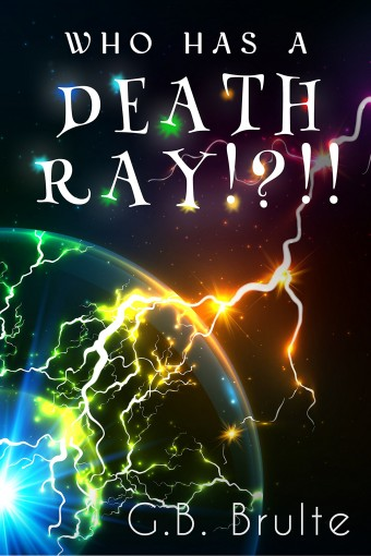 Who Has a Death Ray!?!! by G.B. Brulte