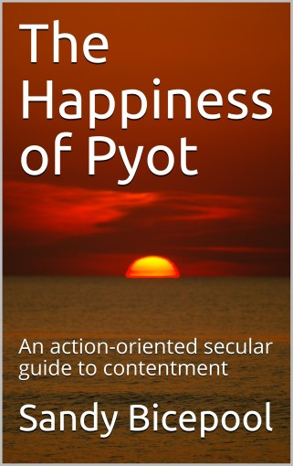 The Happiness of Pyot: An action-oriented secular guide to contentment by Sandy Bicepool