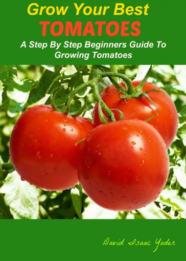 GROW YOUR BEST TOMATOES: A Step By Step Beginners Guide To Growing Tomatoes by David Isaac Yoder