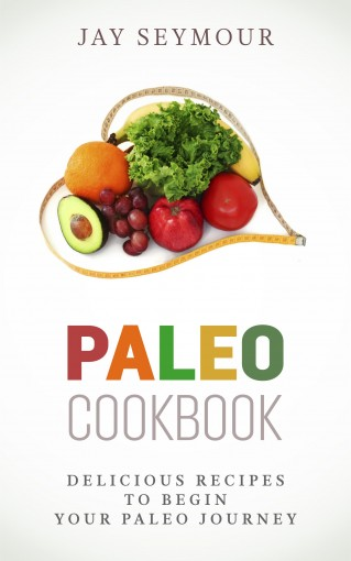 Paleo Cookbook: Delicious Paleo Diet Recipes to Begin Your Paleo Diet Journey (Paleo Cookbook, Paleo Diet, Paleo Recipes, Weight Loss, Paleo for Beginners) by Jay Seymour