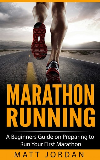 Marathon Running: A Beginners Guide on Preparing to Run Your First Marathon (Running for Beginners Book 1) by Matt Jordan