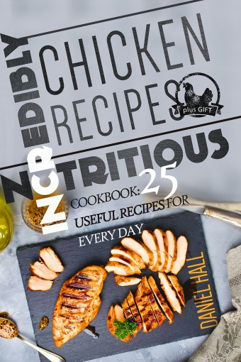 Incredibly nutritious chicken recipes. Cookbook: 25 useful recipes for every day. by Daniel  Hall