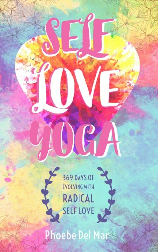 Self Love Yoga: 369 Days of Evolving with Radical Self Love by Phoebe Del Mar