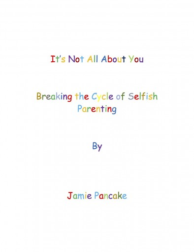 It's Not All About You : Breaking the Cycle of Selfish Parenting by Jamie Pancake