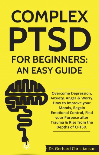 Complex PTSD for Beginners: an Easy Guide: Overcome Depression, Anxiety, Anger & Worry. How to Improve your Moods, Regain Emotional Control, Find your … Post Traumatic Stress Disorder Book 1) by Dr. Gerhard Christianson