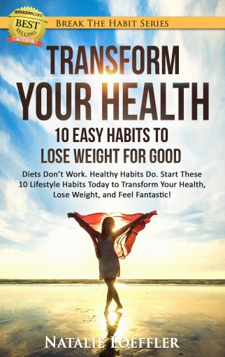 Transform Your Health: 10 Easy Habits to Lose Weight for Good: Diets Don't Work. Healthy Habits Do. Start These 10 Lifestyle Habits Today to Transform … Fantastic! (Break The Habit Series Book 1) by Natalie Loeffler
