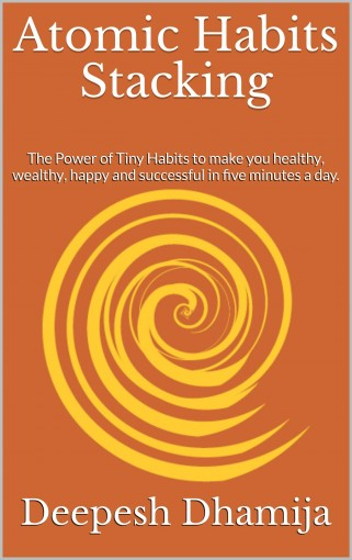 Atomic Habits Stacking: The Power of Tiny Habits to make you healthy, wealthy, happy and successful in five minutes a day. by Deepesh Dhamija