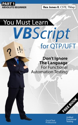 (Part 1) You Must Learn VBScript for QTP/UFT: Don't Ignore The Language For Functional Automation Testing by Rex Allen Jones II