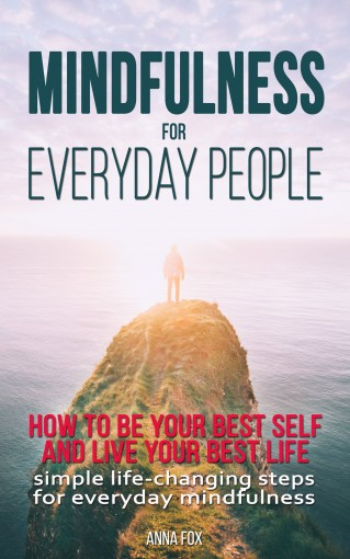 Mindfulness for everyday people: HOW TO BE YOUR BEST SELF AND LIVE YOUR BEST LIFE: Simple life changing steps for everyday mindfulness by Anna Fox