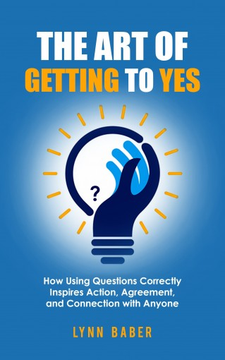 The Art of Getting to YES: How Using Questions Correctly Inspires Action, Agreement, and Connection with Anyone by Lynn Baber