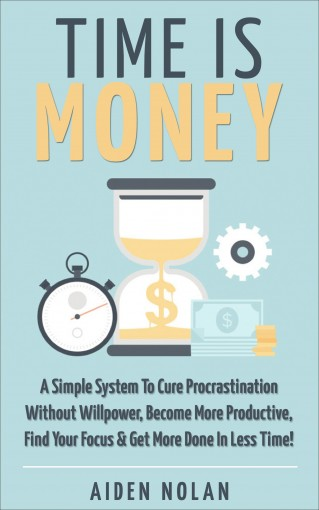 Time Is Money: A Simple System To Cure Procrastination Without Willpower, Become More Productive, Find Your Focus & Get More Done In Less Time! (Productivity & Success Book 1) by Aiden Nolan