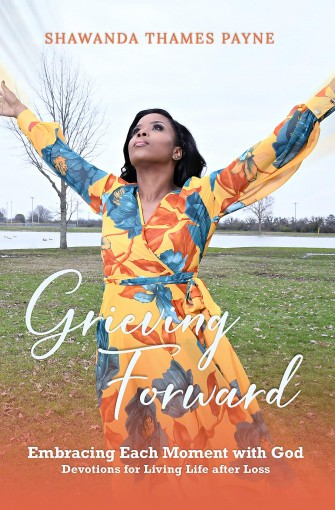 Grieving Forward: Embracing each Moment with God by Shawanda Thames Payne