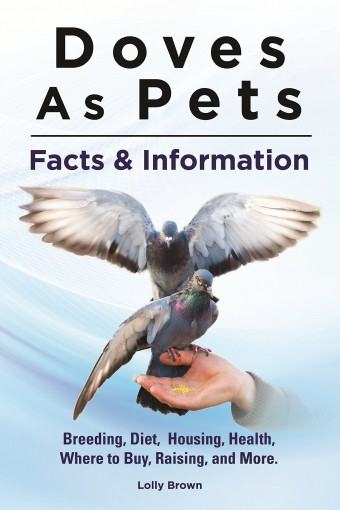 Doves As Pets: Breeding, Diet, Housing, Health, Where to Buy, Raising, and More. Facts & Information by Lolly Brown