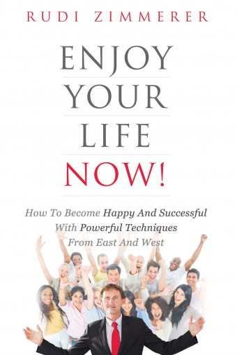 Enjoy Your Life Now!: How to Become Happy and Successful with Powerful Techniques from East and West by Rudi Zimmerer