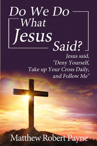 "Do We Do What Jesus Said?: Jesus Said, ""Deny Yourself, Take up Your Cross Daily, and Follow Me"" by Matthew Robert Payne"